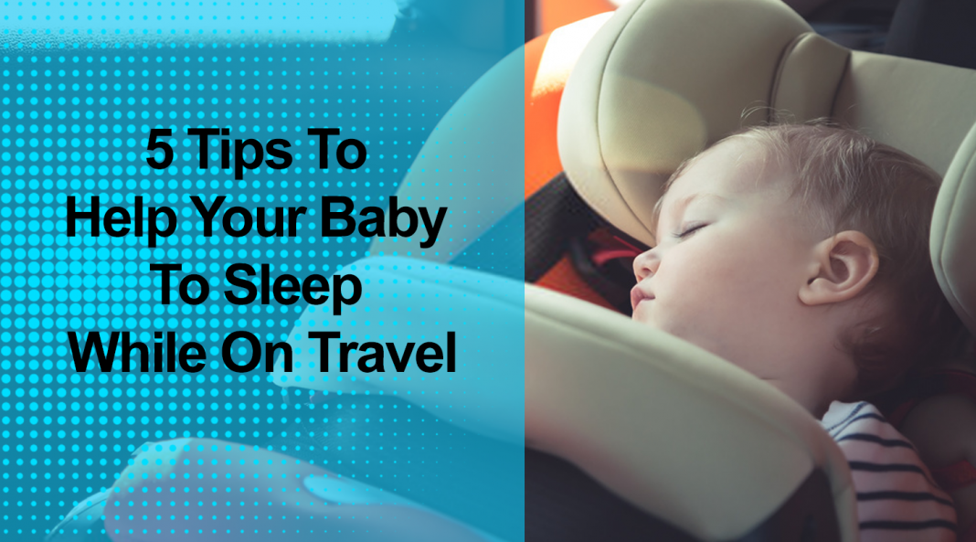 5 Tips To Help Your Baby To Sleep While On Travel